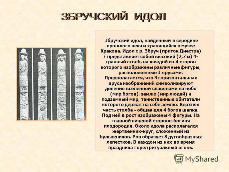 Збручский идол, найденный в середине прошлого века и хранящийся в музее Кракова. Идол с р. Збруч (приток Днестра) / представляет собой высокий (2,7 м) 4- гранный столб, на каждой из 4 сторон которого изображены различные фигуры, расположенные 3 яруса