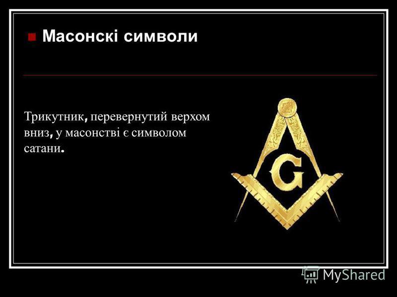 Масонскі символи Трикутник, перевернутий верхом вниз, у масонстві є символом сатани.