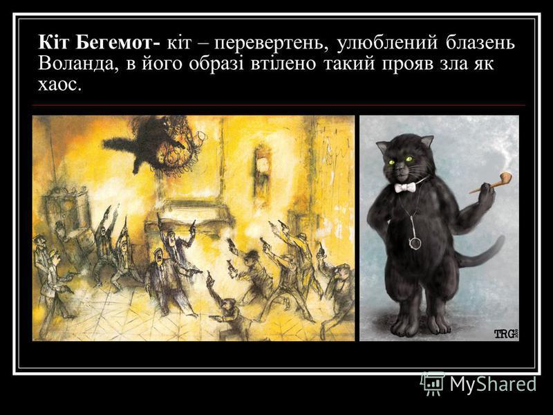 Кіт Бегемот- кіт – перевертень, улюблений блазень Воланда, в його образі втілено такий прояв зла як хаос.