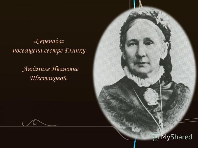 «Серенада» посвящена сестре Глинки Людмиле Ивановне Шестаковой.