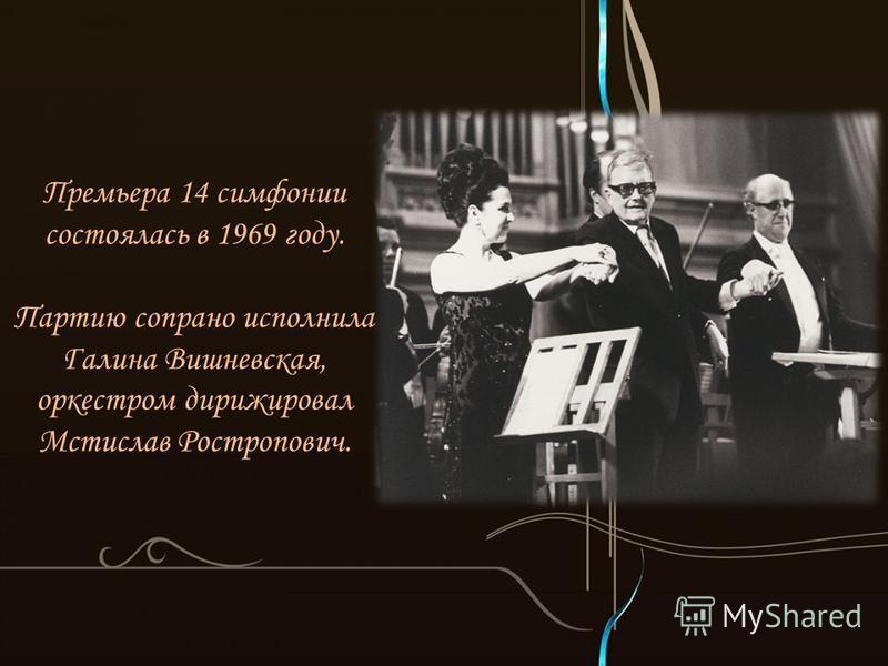 Премьера 14 симфонии состоялась в 1969 году. Партию сопрано исполнила Галина Вишневская, оркестром дирижировал Мстислав Ростропович.