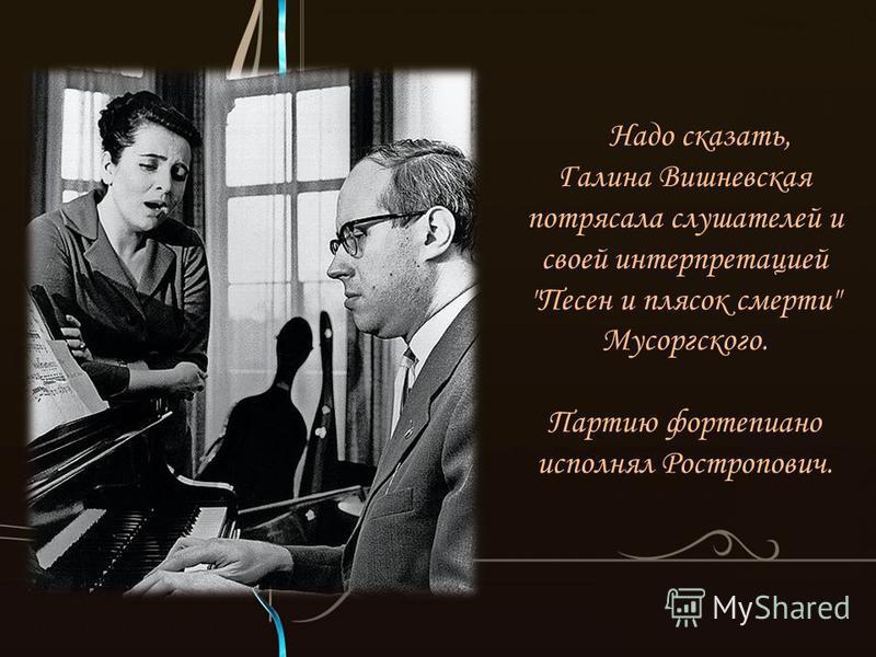Надо сказать, Галина Вишневская потрясала слушателей и своей интерпретацией Песен и плясок смерти Мусоргского. Партию фортепиано исполнял Ростропович.