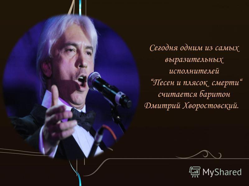 Сегодня одним из самых выразительных исполнителей Песен и плясок смерти считается баритон Дмитрий Хворостовский.