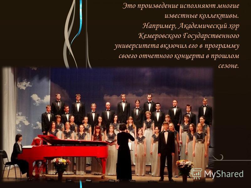 Это произведение исполняют многие известные коллективы. Например, Академический хор Кемеровского Государственного университета включил его в программу своего отчетного концерта в прошлом сезоне.