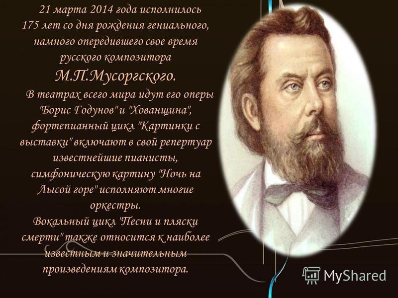 21 марта 2014 года исполнилось 175 лет со дня рождения гениального, намного опередившего свое время русского композитора М.П.Мусоргского. В театрах всего мира идут его оперы