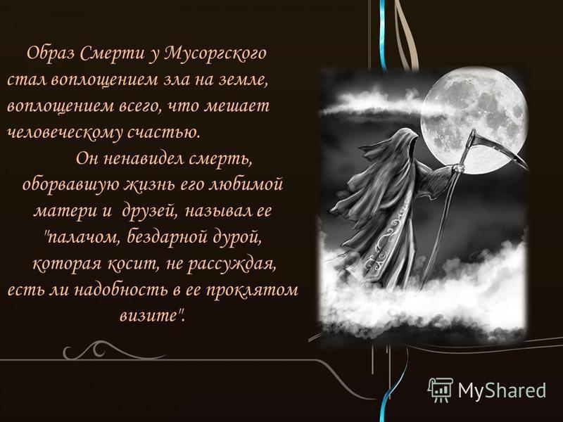 Образ Смерти у Мусоргского стал воплощением зла на земле, воплощением всего, что мешает человеческому счастью. Он ненавидел смерть, оборвавшую жизнь его любимой матери и друзей, называл ее