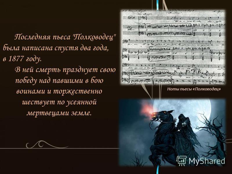 Последняя пьеса Полководец была написана спустя два года, в 1877 году. В ней смерть празднует свою победу над павшими в бою воинами и торжественно шествует по усеянной мертвецами земле. Ноты пьесы «Полководец»