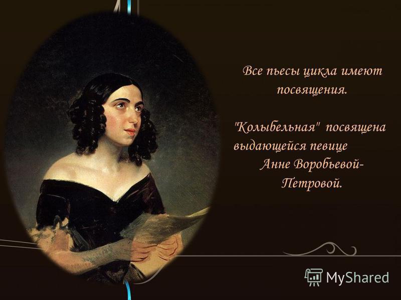 Все пьесы цикла имеют посвящения. Колыбельная посвящена выдающейся певице Анне Воробьевой- Петровой.