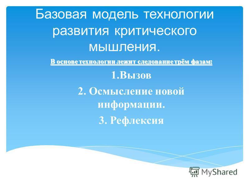 Базовая модель технологии развития критического мышления. В основе технологии лежит следование трём фазам : 1. Вызов 2. Осмысление новой информации. 3. Рефлексия
