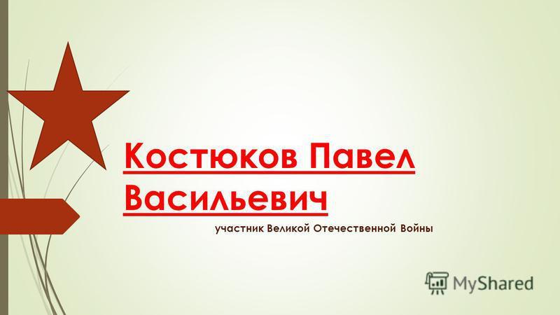 Костюков Павел Васильевич участник Великой Отечественной Войны