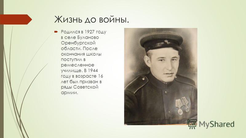 Жизнь до войны. Родился в 1927 году в селе Буланово Оренбургской области. После окончания школы поступил в ремесленное училище. В 1944 году в возрасте 16 лет был призван в ряды Советской армии.