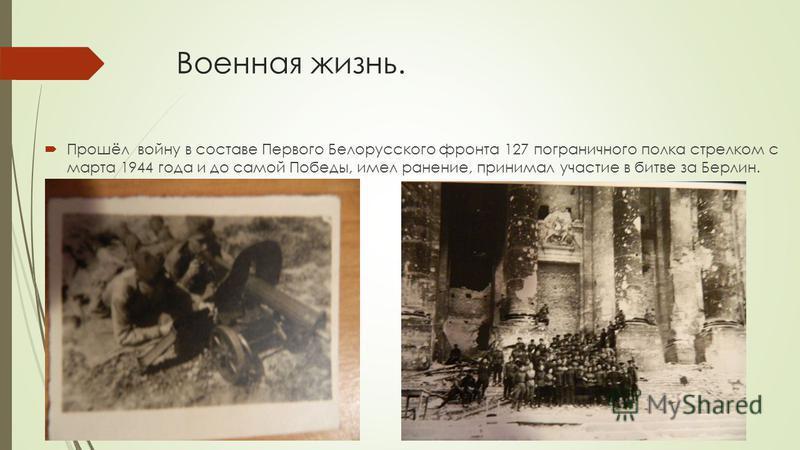 Военная жизнь. Прошёл войну в составе Первого Белорусского фронта 127 пограничного полка стрелком с марта 1944 года и до самой Победы, имел ранение, принимал участие в битве за Берлин.