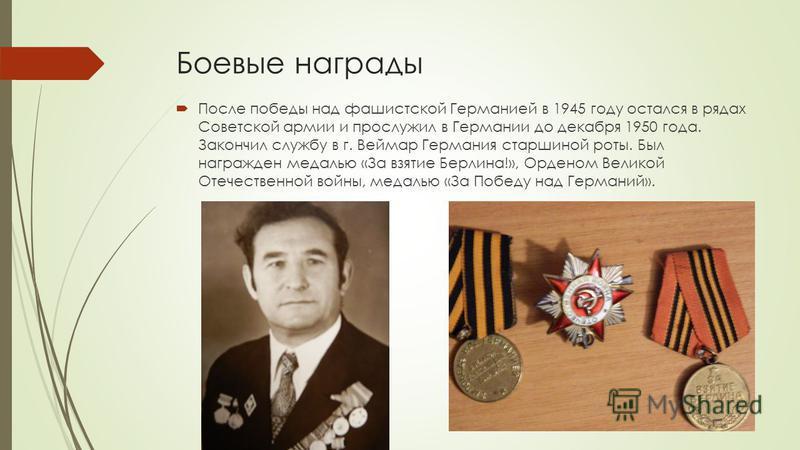 Боевые награды После победы над фашистской Германией в 1945 году остался в рядах Советской армии и прослужил в Германии до декабря 1950 года. Закончил службу в г. Веймар Германия старшиной роты. Был награжден медалью «За взятие Берлина!», Орденом Вел
