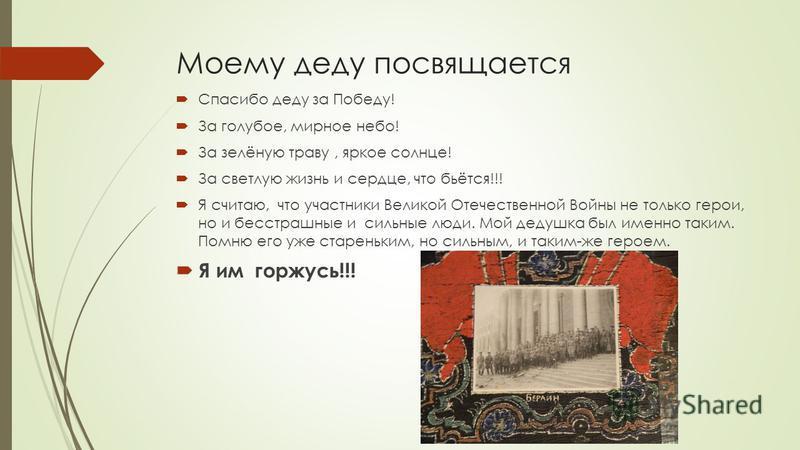 Моему деду посвящается Спасибо деду за Победу! За голубое, мирное небо! За зелёную траву, яркое солнце! За светлую жизнь и сердце, что бьётся!!! Я считаю, что участники Великой Отечественной Войны не только герои, но и бесстрашные и сильные люди. Мой