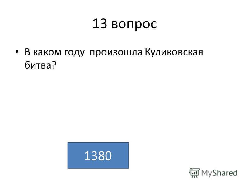13 вопрос В каком году произошла Куликовская битва? 1380