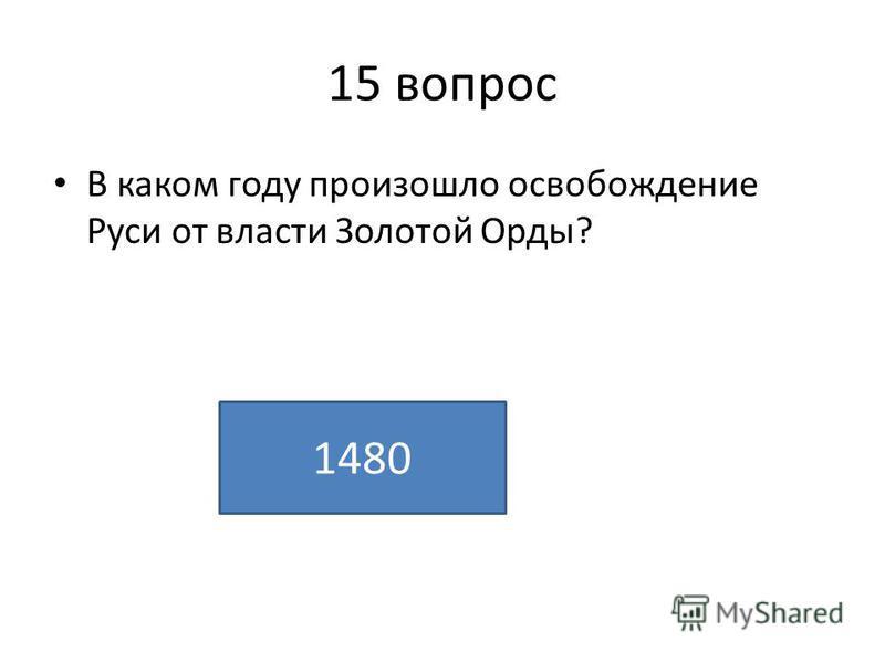15 вопрос В каком году произошло освобождение Руси от власти Золотой Орды? 1480