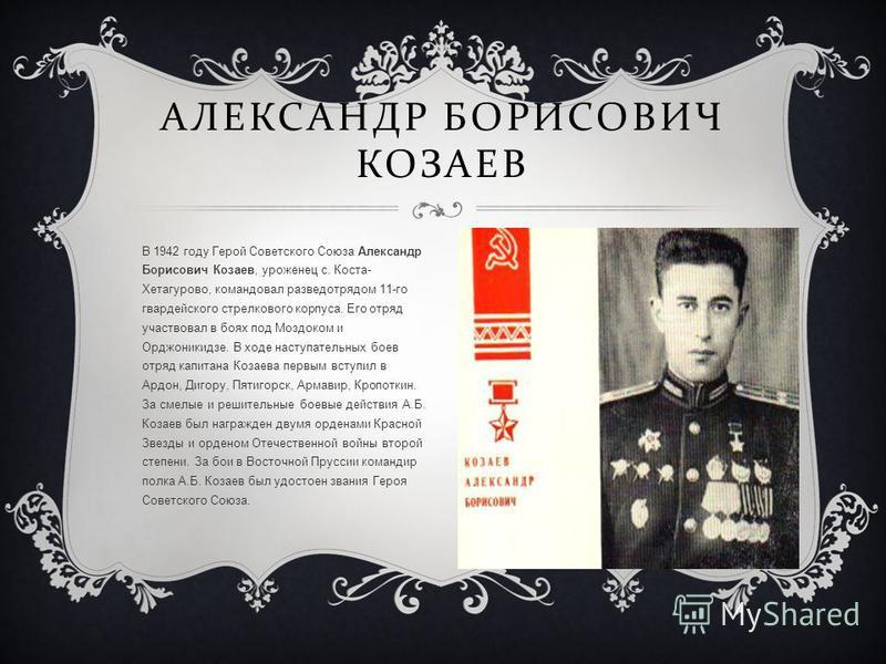 В 1942 году Герой Советского Союза Александр Борисович Козаев, уроженец с. Коста- Хетагурово, командовал разведотрядом 11-го гвардейского стрелкового корпуса. Его отряд участвовал в боях под Моздоком и Орджоникидзе. В ходе наступательных боев отряд к