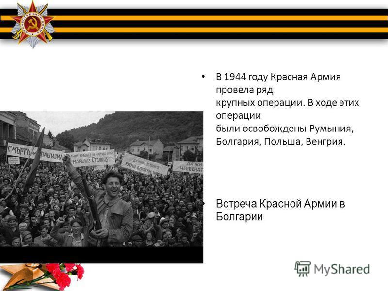 В 1944 году Красная Армия провела ряд крупных операции. В ходе этих операции были освобождены Румыния, Болгария, Польша, Венгрия. Встреча Красной Армии в Болгарии