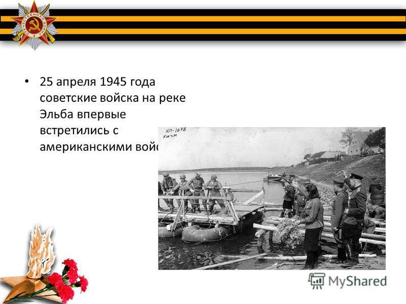 25 апреля 1945 года советские войска на реке Эльба впервые встретились с американскими войсками.