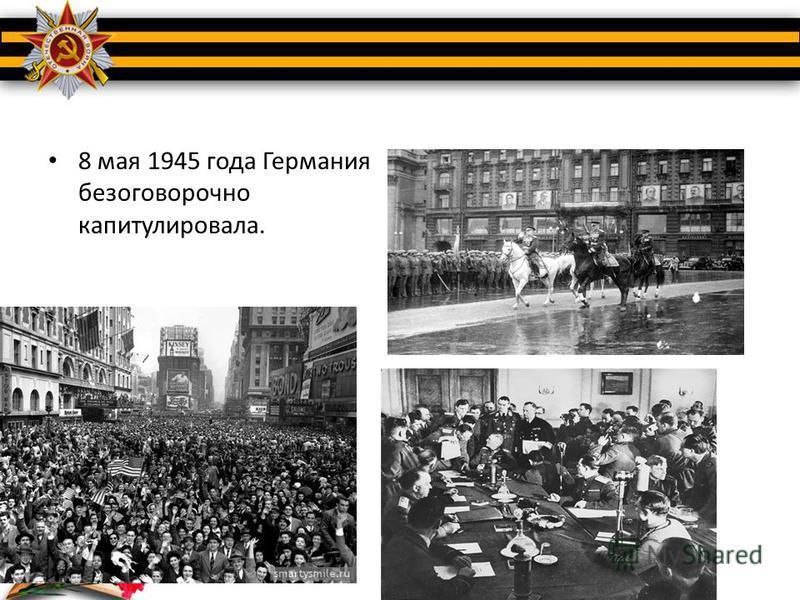 8 мая 1945 года Германия безоговорочно капитулировала.