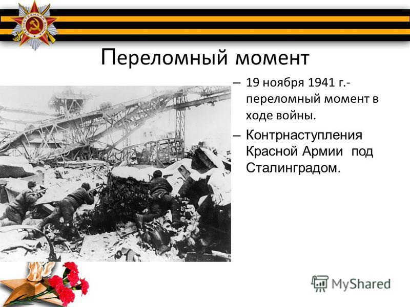 П ереломный момент – 19 ноября 1941 г.- переломный момент в ходе войны. –Контрнаступления Красной Армии под Сталинградом.