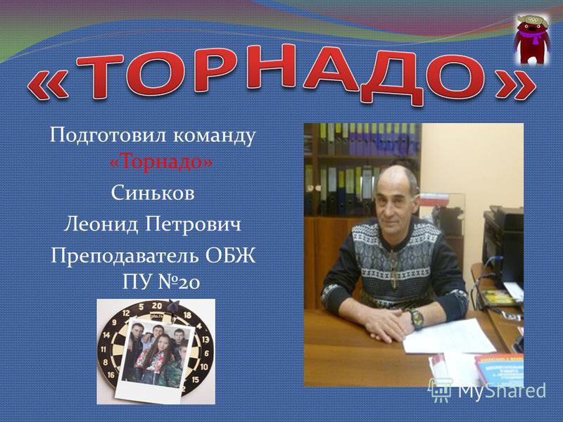Подготовил команду «Торнадо» Синьков Леонид Петрович Преподаватель ОБЖ ПУ 20