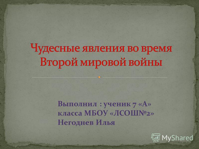 Выполнил : ученик 7 «А» класса МБОУ «ЛСОШ2» Негоднев Илья