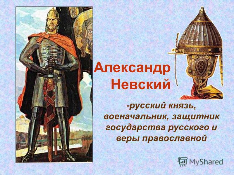 Александр Невский -русский князь, военачальник, защитник государства русского и веры православной