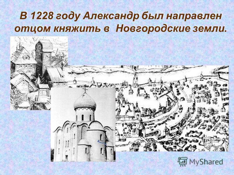 В 1228 году Александр был направлен отцом княжить в Новгородские земли.