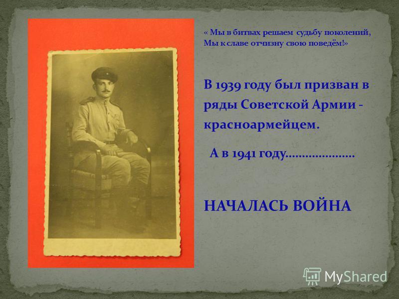 В 1939 году был призван в ряды Советской Армии - красноармейцем. А в 1941 году………………… НАЧАЛАСЬ ВОЙНА