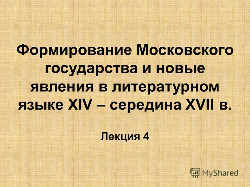 Формирование Московского государства и новые явления в литературном языке ХIV – середина ХVII в. Лекция 4