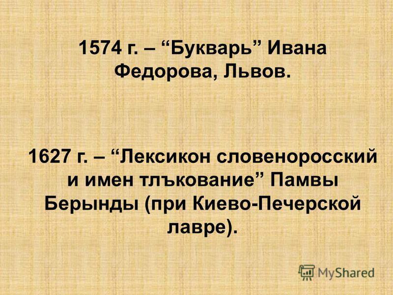 1574 г. – Букварь Ивана Федорова, Львов. 1627 г. – Лексикон славеноросский и имен тлъкование Памвы Берынды (при Киево-Печерской лавре).