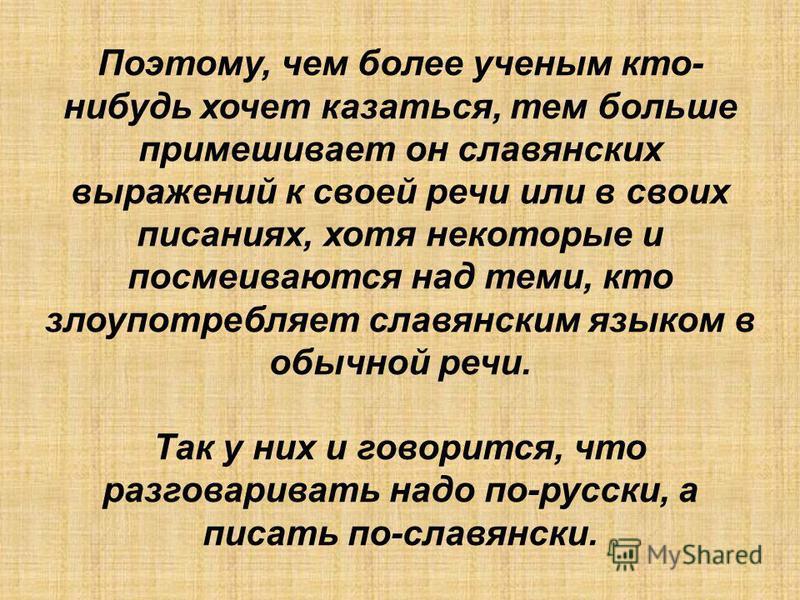 Поэтому, чем более ученым кто- нибудь хочет казаться, тем больше примешивает он славянских выражений к своей речи или в своих писаниях, хотя некоторые и посмеиваются над теми, кто злаупотребляет славянским языком в обычной речи. Так у них и говорится