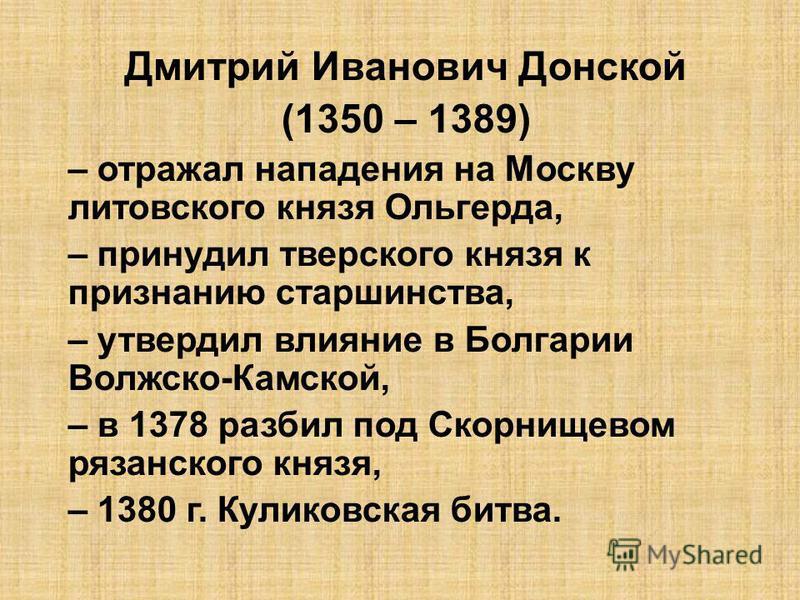 Дмитрий Иванович Донской (1350 – 1389) – отражал нападения на Москву литовского князя Ольгерда, – принудил тверского князя к признанию старшинства, – утвердил влияние в Болгарии Волжско-Камской, – в 1378 разбил под Скорнищевом рязанского князя, – 138