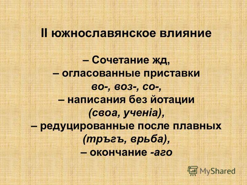 ІІ южнославянское влияние – Сочетание жд, – согласованные приставки во-, воз-, со-, – написания без йотации (свое, ученiа), – редуцированные после плавных (тръгъ, врьба), – окончание -ого