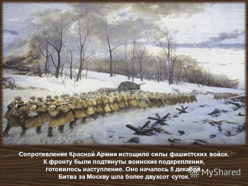 Сопротивление Красной Армии истощило силы фашистских войск. К фронту ббыли подтянуты воинские подкрепления, готовилось наступление. Оно началось 5 декабря. Битва за Москву шла более двухсот суток.