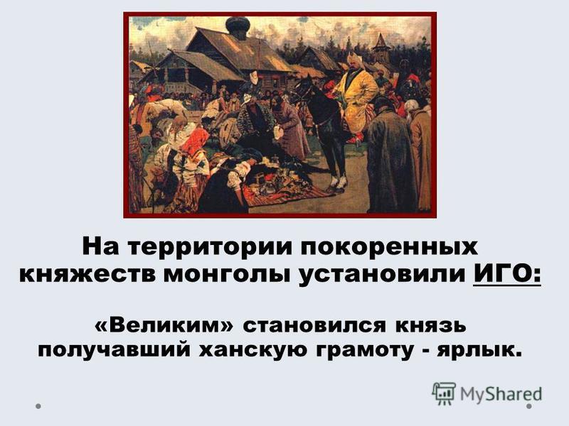 На территории покоренных княжеств монголы установили ИГО: «Великим» становился князь получавший ханскую грамоту - ярлык.