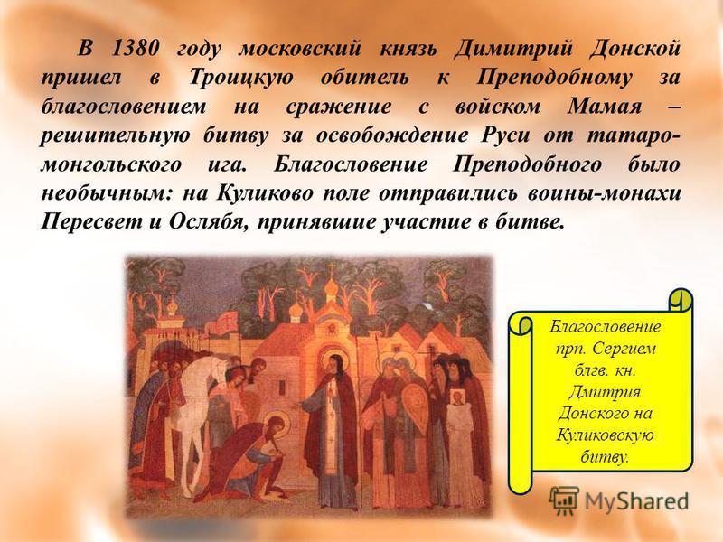 В 1380 году московский князь Димитрий Донской пришел в Троицкую обитель к Преподобному за благословением на сражение с войском Мамая – решительную битву за освобождение Руси от татаро- монгольского ига. Благословение Преподобного было необычным: на К