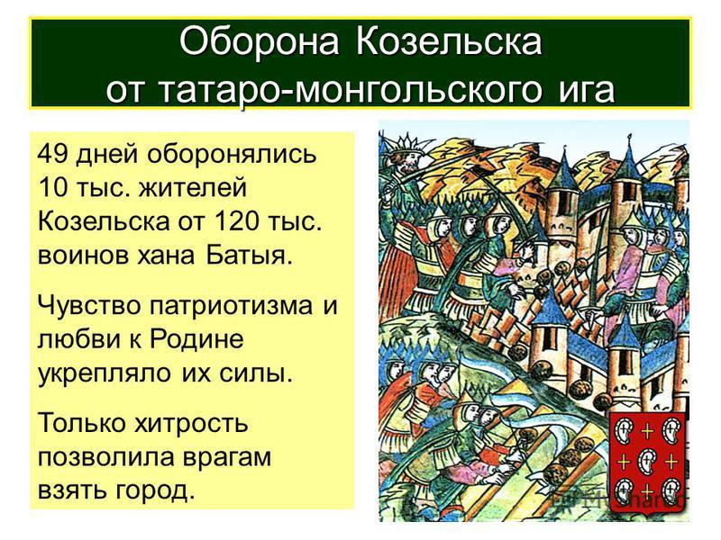 49 дней оборонялись 10 тыс. жителей Козельска от 120 тыс. воинов хана Батыя. Чувство патриотизма и любви к Родине укрепляло их силы. Только хитрость позволила врагам взять город. Оборона Козельска от татаро-монгольского ига