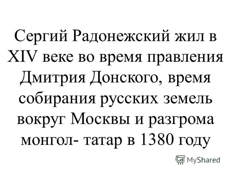 Сергий Радонежский жил в XIV веке во время правления Дмитрия Донского, время собирания русских земель вокруг Москвы и разгрома монгол- татар в 1380 году