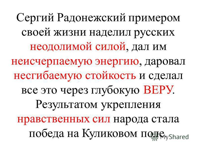 Сергий Радонежский примером своей жизни наделил русских неодолимой силой, дал им неисчерпаемую энергию, даровал несгибаемую стойкость и сделал все это через глубокую ВЕРУ. Результатом укрепления нравственных сил народа стала победа на Куликовом поле.