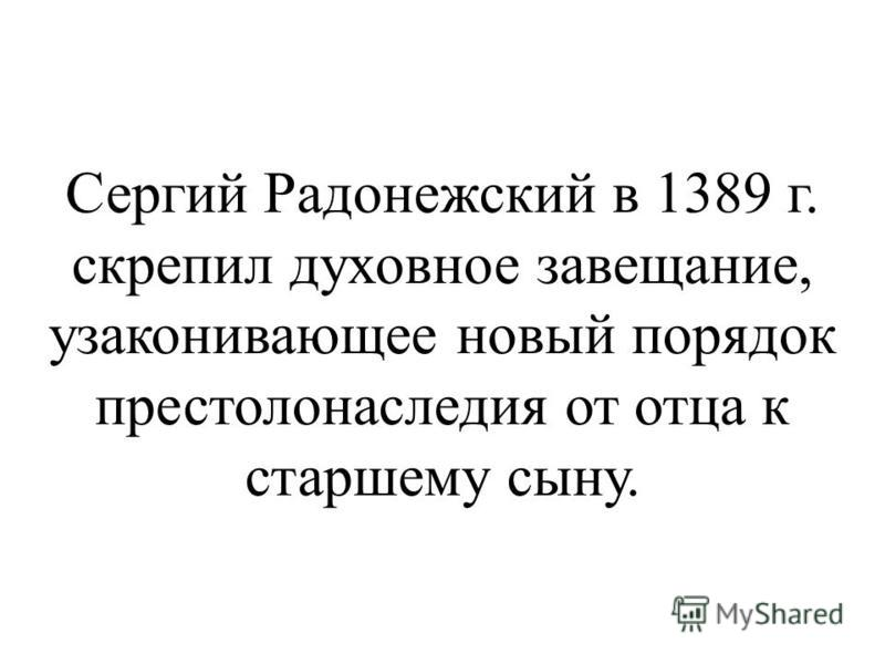 Сергий Радонежский в 1389 г. скрепил духовное завещание, узаконивающее новый порядок престолонаследия от отца к старшему сыну.