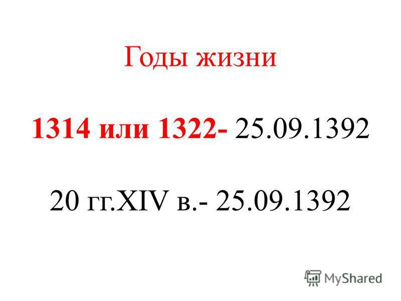 Годы жизни 1314 или 1322- 25.09.1392 20 гг.XIV в.- 25.09.1392