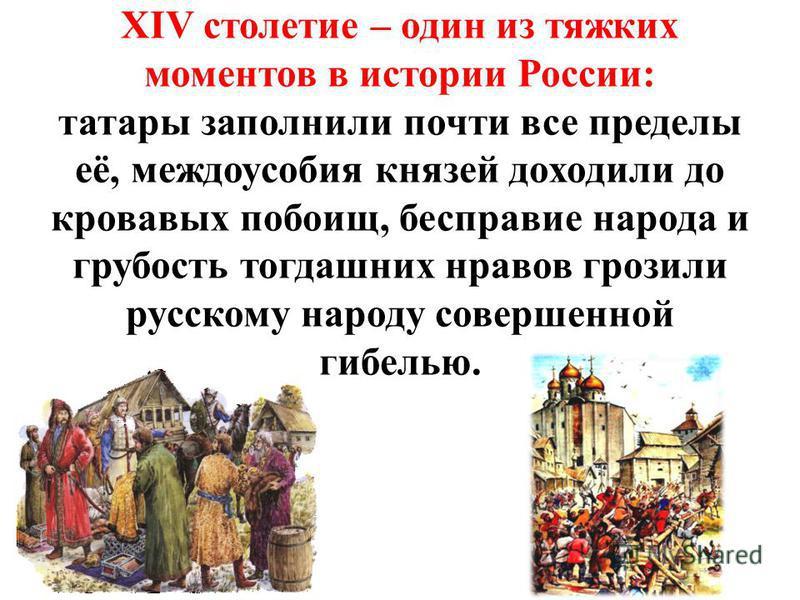 XIV столетие – один из тяжких моментов в истории России: татары заполнили почти все пределы её, междоусобия князей доходили до кровавых побоищ, бесправие народа и грубость тогдашних нравов грозили русскому народу совершенной гибелью.