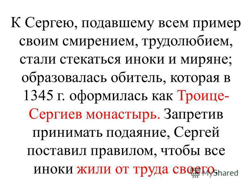К Сергею, подавшему всем пример своим смирением, трудолюбием, стали стекаться иноки и миряне; образовалась обитель, которая в 1345 г. оформилась как Троице- Сергиев монастырь. Запретив принимать подаяние, Сергей поставил правилом, чтобы все иноки жил