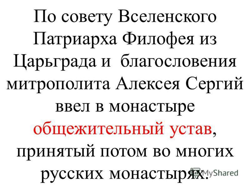По совету Вселенского Патриарха Филофея из Царьграда и благословения митрополита Алексея Сергий ввел в монастыре общежительный устав, принятый потом во многих русских монастырях.