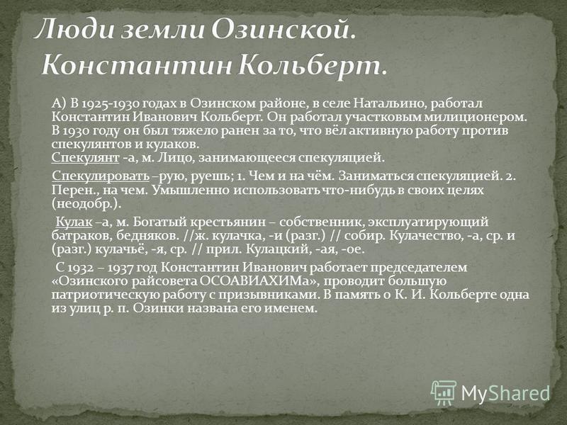 А) В 1925-1930 годах в Озинском районе, в селе Натальино, работал Константин Иванович Кольберт. Он работал участковым милиционером. В 1930 году он был тяжело ранен за то, что вёл активную работу против спекулянтов и кулаков. Спекулянт -а, м. Лицо, за