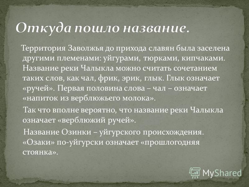 Территория Заволжья до прихода славян была заселена другими племенами: уйгурами, тюрками, кипчаками. Название реки Чалыкла можно считать сочетанием таких слов, как чал, фрик, эрик, клык. Глык означает «ручей». Первая половина слова – чал – означает «