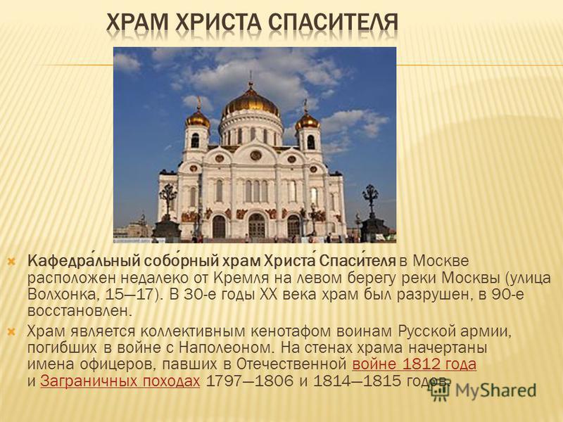 Кафедральный соборный храм Христа Спасителя в Москве расположен недалеко от Кремля на левом берегу реки Москвы (улица Волхонка, 1517). В 30-е годы XX века храм был разрушен, в 90-е восстановлен. Храм является коллективным кенотафом воинам Русской арм