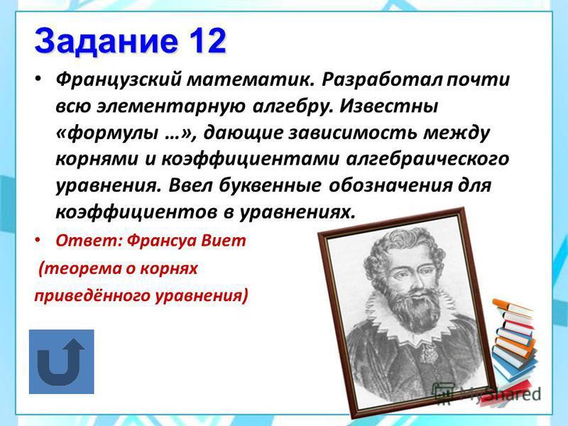 Задание 11 Согласно древнегреческой легенде, 100 быков ревут, заслышав это имя. Почему? Ответ: Пифагор, доказав теорему о свойствах сторон прямоугольного треугольника, принёс в жертву богам 100 быков.